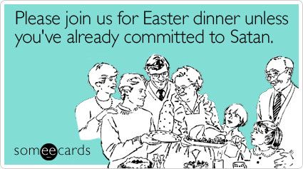 I hear the Church Lady: Please join us for Easter dinner unless you've already committed to Satan.