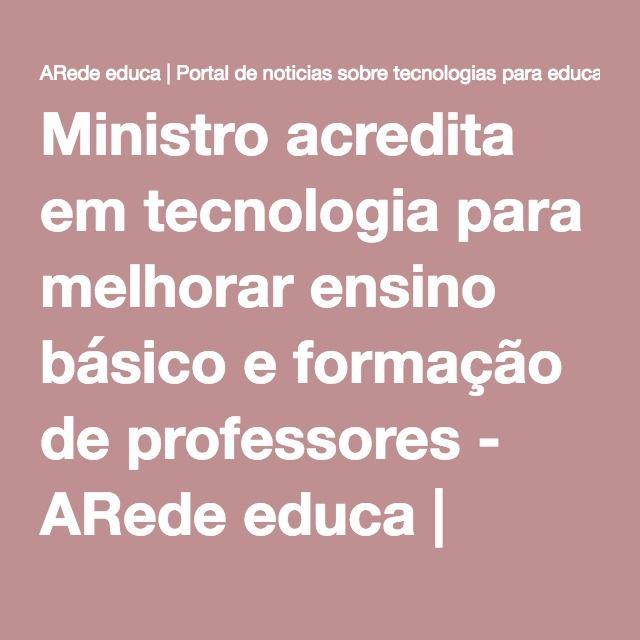 Ministro acredita em tecnologia para melhorar ensino básico e formação de professores - ARede educa | Portal de noticias sobre tecnologias para educação