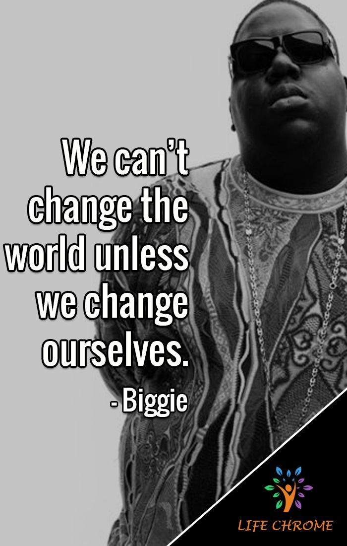 We Can T Change The World Unless We Change Ourselves Biggie Biggiequotes Lifechrome Quotes Biggie Quotes Biggie Smalls Quotes Quotes By Famous People