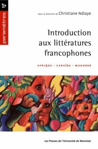 Introduction aux littératures francophones - Afrique, Caraïbe, Maghreb, Christiane Diaye, Les presses de l'université de Montréal 2004