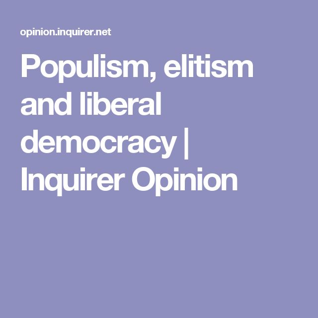 Populism, elitism and liberal democracy | Inquirer Opinion