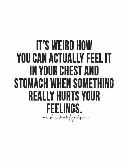 it's weird how you can actually feel it in your chest and stomach when something really hurts your feelings.