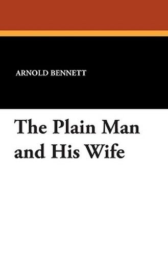 The Plain Man and His Wife, by Arnold Bennett (Paperback)