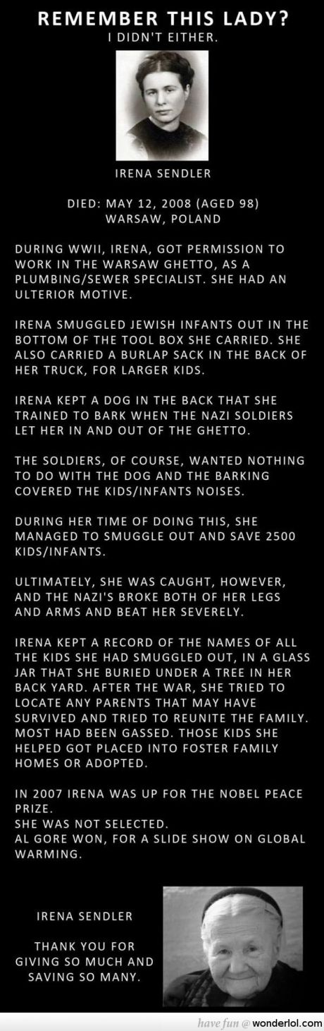 Take a minute to read her story. Irena Sendler, such an amazing woman. She didn't do it for the Nobel Peace Prize, but the fact that Al Gore won instead of her is a complete and utter travesty. She saved the lives of 2,500 infants and children and I'm positive that means more than the making of a documentary film full of lies.