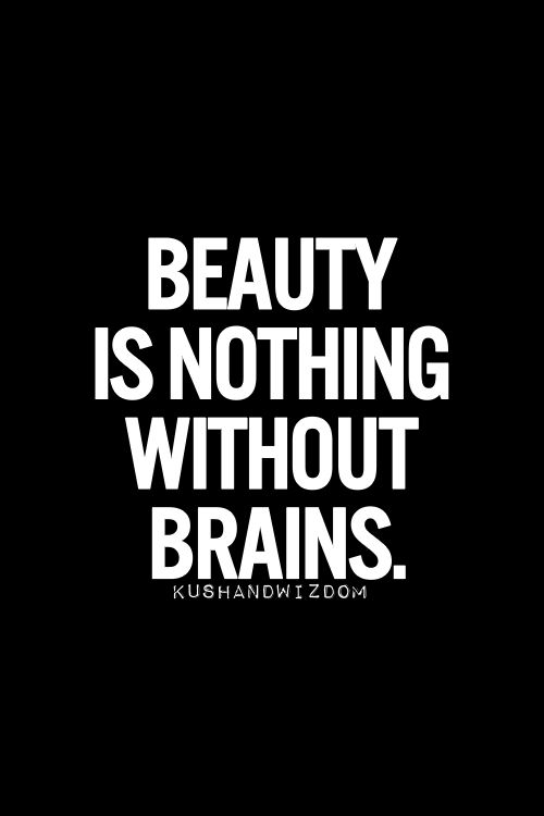 """... let's rewrite ths to read: """"BEAUTY IS NOTHING WITHOUT BRAINS, but even LESS SO ~ WITHOUT a HEART!"""" [Relevant to male, as well as female beauty! Yes?]  ~js Frm bd: Inspirational Quotes"""