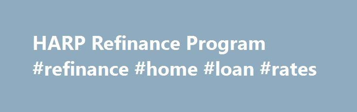 HARP Refinance Program #refinance #home #loan #rates http://mortgage.remmont.com/harp-refinance-program-refinance-home-loan-rates/  #harp mortgage # HARP Refinance Program The federal government's Home Affordable Refinance Program (HARP) was rolled out in 2009 to assist homeowners who currently owe more than their homes are worth. Recently, the program criteria has been expanded to include even more eligible homeowners. According to the Federal Housing Finance Agency, over 3.2 million…