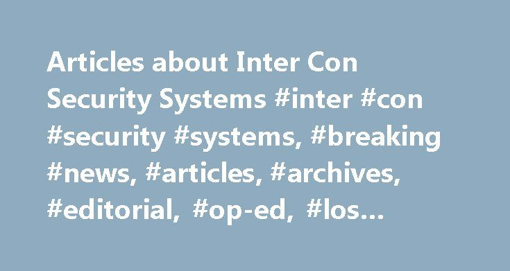 Articles about Inter Con Security Systems #inter #con #security #systems, #breaking #news, #articles, #archives, #editorial, #op-ed, #los #angeles #times http://san-jose.remmont.com/articles-about-inter-con-security-systems-inter-con-security-systems-breaking-news-articles-archives-editorial-op-ed-los-angeles-times/  #Inter Con Security Systems April 18, 1999 | JAMES FLANIGAN There's no name on the door of the Pasadena building that's headquarters for one of the smartest, fastest-growing…