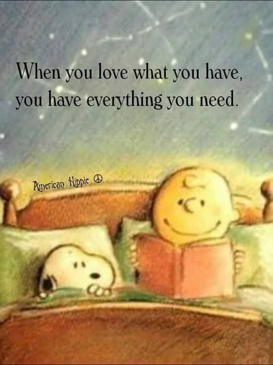 When you love what you have, you have everything you need.                                                                                                                                                                                 More