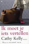 (B)(2007) Taske 5*, Ik moet je iets vertellen - Cathy Kelly - Feel-good - In een gezellige straat in Dublin wonen mensen met grote geheimen die ze op een dag met anderen moeten delen. Genre(s) : romantisch verhaal - A wonderful Maeve Binchy read-alike.