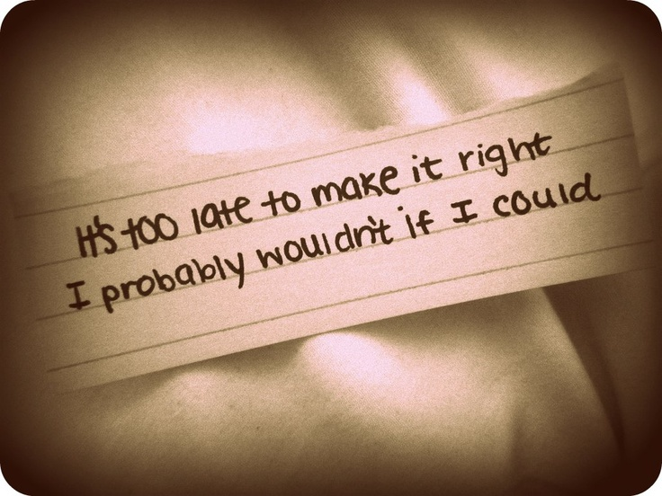 """Not ready to make nice. """"It's too late to make it right, I probably wouldn't if I could"""""""