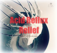 Acid Reflux Relief - Camp Wander ~ 1/2 cup coconut oil & 24 drops of Frankincense, whipped. Swallow a teaspoon when needed.