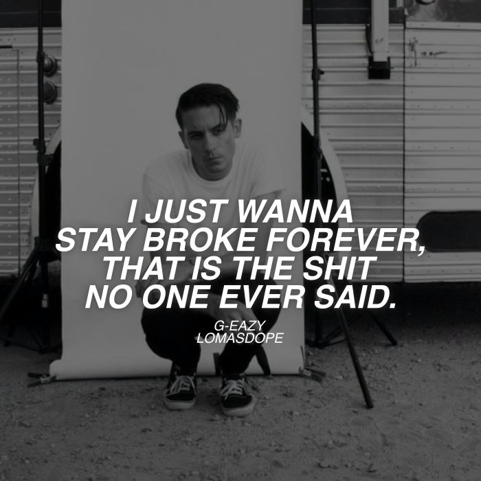 I just wanna stay broke forever, that is the shit no one ever said. - G-EAZY