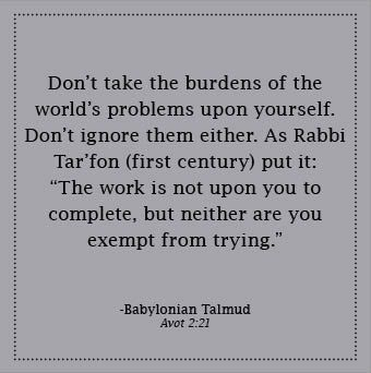 """""""Don't take the burden of the world's problems upon yourself. Don't ignore them either. As Rabbi Tar'fon (first century) put it: 'The work is not upon you to complete, but neither are you exempt from trying.'"""" ~From Daily Kabbalah, Wisdom from the Tree of Life by Gershon Winkler // #quotes to live by http://nabcommunities.com/shop/daily-kabbalah/"""