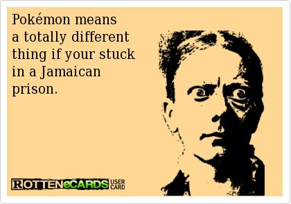 Pokémon means a totally different thing if your stuck  in a Jamaican prison. Ecards funny LOL humor hilarious jokes adult humor