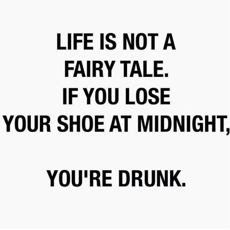 Life is not a fairy tale, if you lose your shoes at midnight you're drunk.