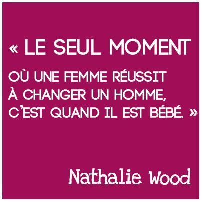 Le seul moment où une femme réussit à changer un homme c'est quand il est bébé. Nathalie Wood.