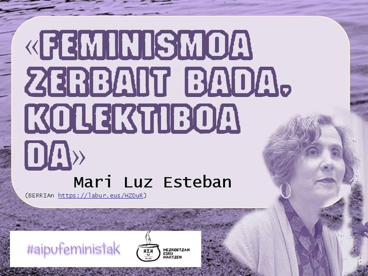 «Feminismoa zerbait bada, kolektiboa da» Mari Luz Esteban  https://labur.eus/HZDuR