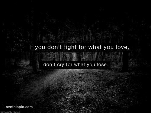 if you dont fight for what you love love quotes depressive dark emo feelings lovequotes lovequote