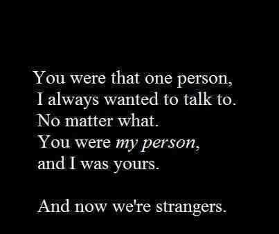 You were that one person I always wanted to talk to. No matter what. You were my person, & I was yours. And now we're strangers.