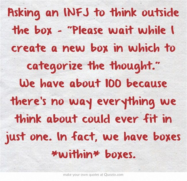 INFJ - Thinking outside the box ~ Um, ok, but I still have to find a place to store this thought and a reason for keeping it. Wait, who am I kidding? I remember every little insignificant thing without any particular reason at all...