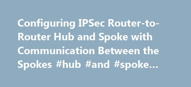 Configuring IPSec Router-to-Router Hub and Spoke with Communication Between the Spokes #hub #and #spoke #vpn http://washington.nef2.com/configuring-ipsec-router-to-router-hub-and-spoke-with-communication-between-the-spokes-hub-and-spoke-vpn/  # Configuring IPSec Router-to-Router Hub and Spoke with Communication Between the Spokes This sample configuration shows a hub and spoke IPsec design between three routers. This configuration differs from other hub and spoke configurations because in…