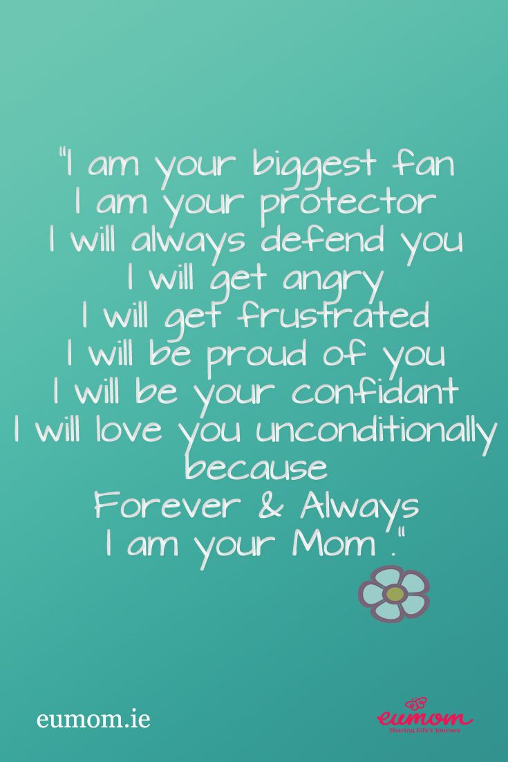"""I am your biggest fan.  I am your protector.  I will always defend you.  I will get angry.  I will get frustrated.  I will be proud of you.  I will be your confidant.  I will love you unconditionally because Forever  & Always I am your Mom."""