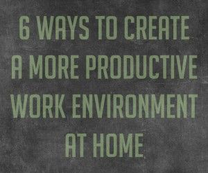 6 Ways to Create a More Productive Work Environment from Home