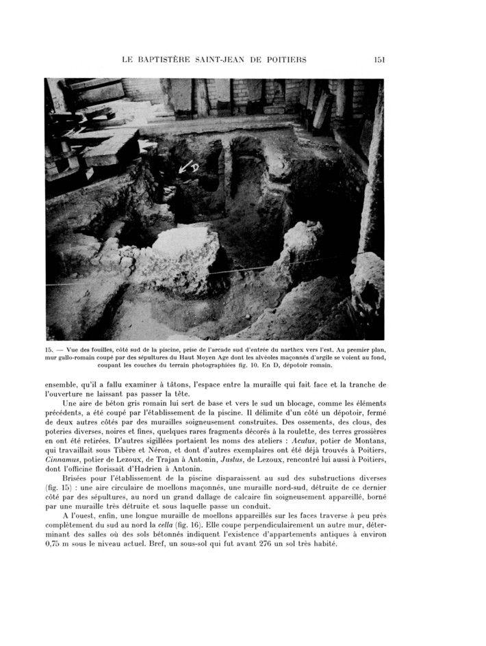 Fig 15: Vue des fouilles, côté S de la piscine, prise de l'arcade S d'entrée du narthex vers l'E. Au 1° plan, mur gallo-romain coupé par des sépultures du Ht-Moyen Age dont les alvéoles maçonnées d'argile se voient au fond, coupant les couches du terrain photographiées fig 10. En D, dépotoir romain.- 79) BAPTISTERE ST-JEAN:.. wisigothe et les conduits que nous connaissons du Ht-Empire se distinguent par un dépôt de calcaire qui n'existe pas ici, en raison d'un emploi de courte durée.