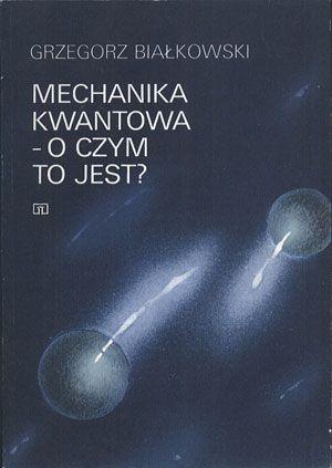 Mechanika kwantowa - o czym to jest?, Grzegorz Białkowski, WSiP, 1989, http://www.antykwariat.nepo.pl/mechanika-kwantowa-o-czym-to-jest-grzegorz-bialkowski-p-14351.html