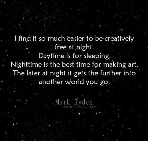 and the less distractions of real life you have.i  love to stay up all night and be creative.