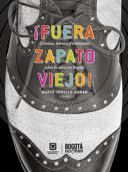 ¡FUERA ZAPATO VIEJO! (Crónicas, retratos y entrevistas sobre la salsa en Bogotá. Editorial Idartes - El Malpensante. Bogotá, 2014. COMPILACIÓN dirigida por Mario Jursich.