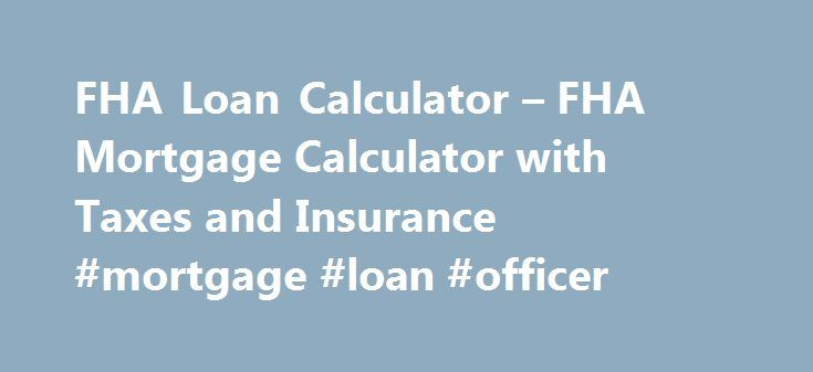 FHA Loan Calculator – FHA Mortgage Calculator with Taxes and Insurance #mortgage #loan #officer http://mortgage.remmont.com/fha-loan-calculator-fha-mortgage-calculator-with-taxes-and-insurance-mortgage-loan-officer/  #mortgage loan calculator with taxes # FHA Mortgage Calculator Calculator currently updated with lower FHA Mortgage Insurance Premiums Jan. 26th, 2015* FHA Loan Calculator – Buying a home using a FHA home mortgage? Calculate the PITI mortgage payment with taxes and insurance for…