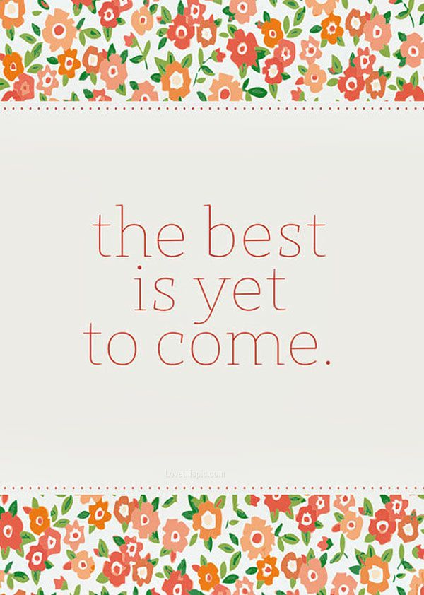 The Best Is Yet To Come Pictures, Photos, and Images for Facebook, Tumblr, Pinterest, and Twitter