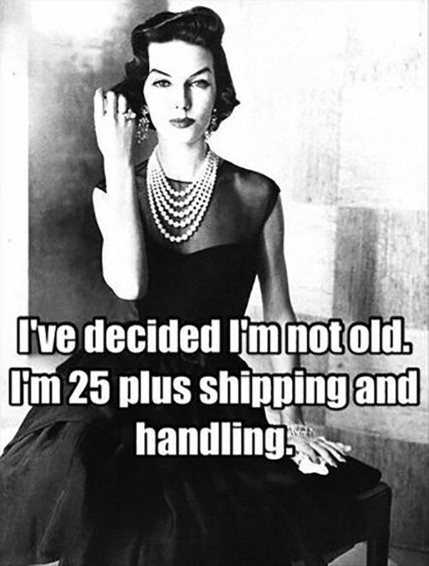 """I've decided I'm not old. I'm 25 plus shipping and handling."""