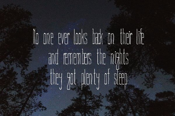 No one ever looks back on their life and remembers the nights they got plenty of sleep