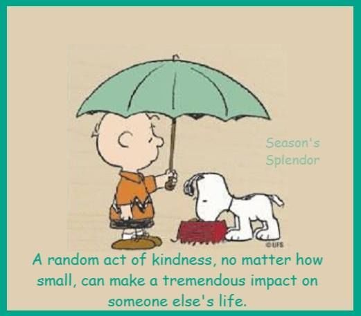 A random act of kindness, no matter how small.... life quotes quote wise quote inspirational quote snoopy inspiring quote attitude quotes strong quotes wisdom quotes uplifting quotes better person quote