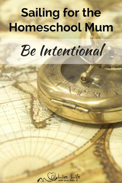 Sailing for Homeschool Mum series: Be Intentional - Think about what you want for your children and how you are going to help them achieve that.