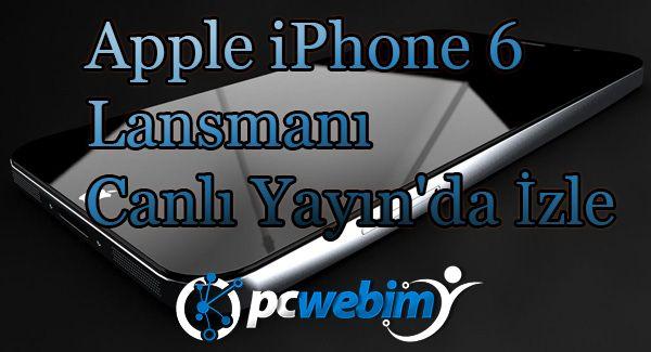 Apple iPhone 6 Lansmanı Canlı Yayın'da İzle | Pc Webim