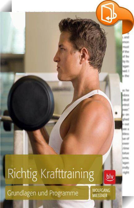 """Richtig Krafttraining :: Allein die Muskulatur macht Bewegung möglich und Muskelkraft erhöht die Lebensqualität. Deshalb ist gezieltes Krafttraining essentiell für alle, die ihre Fitness und damit auch ihre Gesundheit stärken wollen! Wolfgang Mießner erklärt in seinem Buch """"Richtig Krafttraining"""" (BLV Buchverlag), warum es der Gesundheit dient - egal, ob man den eigenen Körper modellieren, das Körpergewicht kontrollieren, Beschwerden am Bewegungsapparat lindern oder einfach seine F..."""