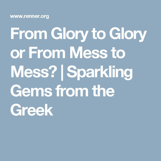 From Glory to Glory or From Mess to Mess?   Sparkling Gems from the Greek