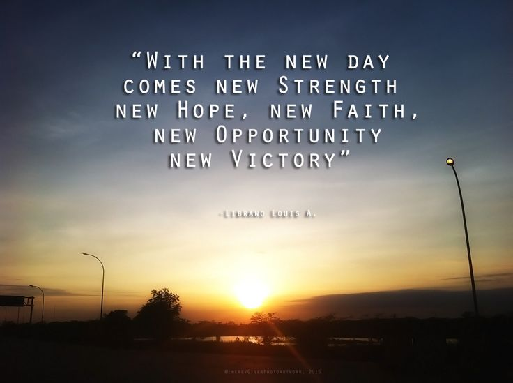 """""""With the new day comes new Strength, new Hope, new Faith, new Opportunity, new Victory"""""""
