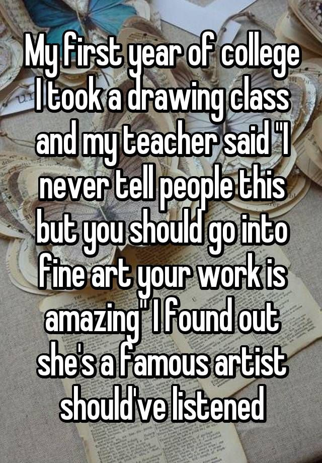 """My first year of college I took a drawing class and my teacher said ""I never tell people this but you should go into fine art your work is amazing"" I found out she's a famous artist should've listened"""