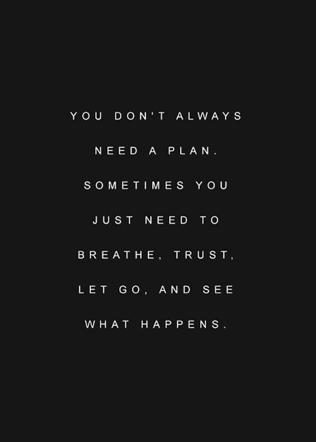 """You don't always need a plan. Sometimes you just need to breathe, trust, let go, an see what happens."""
