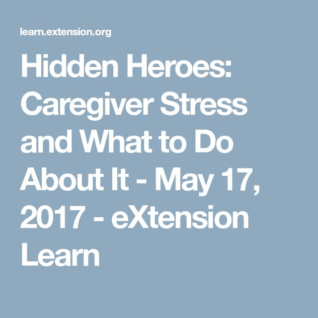 Hidden Heroes: Caregiver Stress and What to Do About It - May 17, 2017 - eXtension Learn