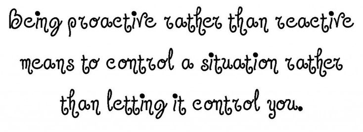 Being proactive rather than reactive means to control a situation rather than letting it control you.