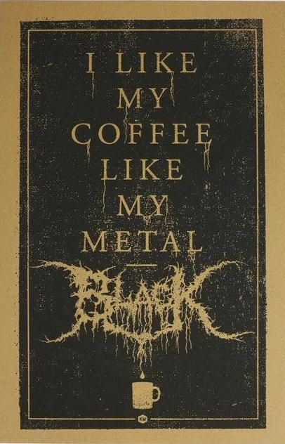 Black coffee + Metal + mineral I love small doses anemia and coffee  even some of the bands those are the day I never slept.