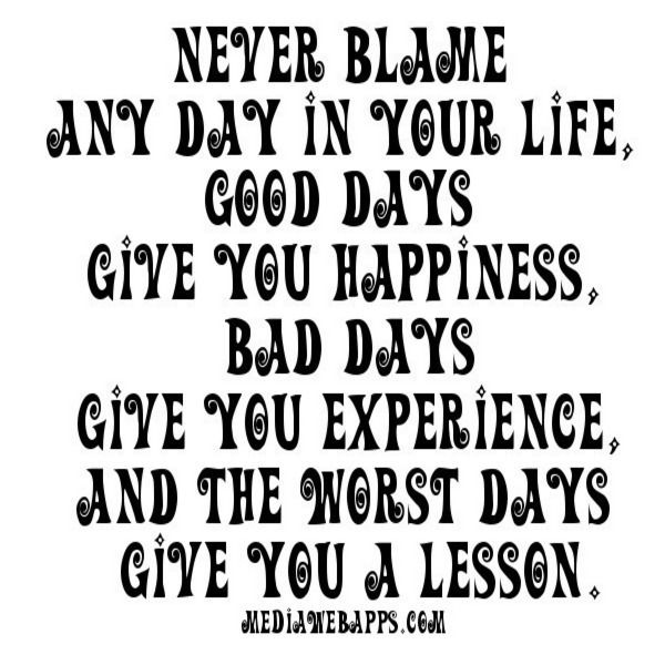 Never Blame Any Day In Your Life, Good Days Give You Happiness, Bad Days  Give You Experience, And The Worst Days Give You A Lesson.