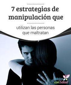 7 estrategias de manipulación que utilizan las personas que maltratan   Conocer las estrategias de manipulación nos permitirá ser conscientes de cómo, de forma casi invisible, se van introduciendo en nuestra vida.
