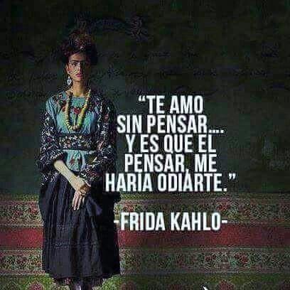 """""""Te amo sin pensar...y es que el pemsar me haría odiarte""""-Frida #Kahlo."""