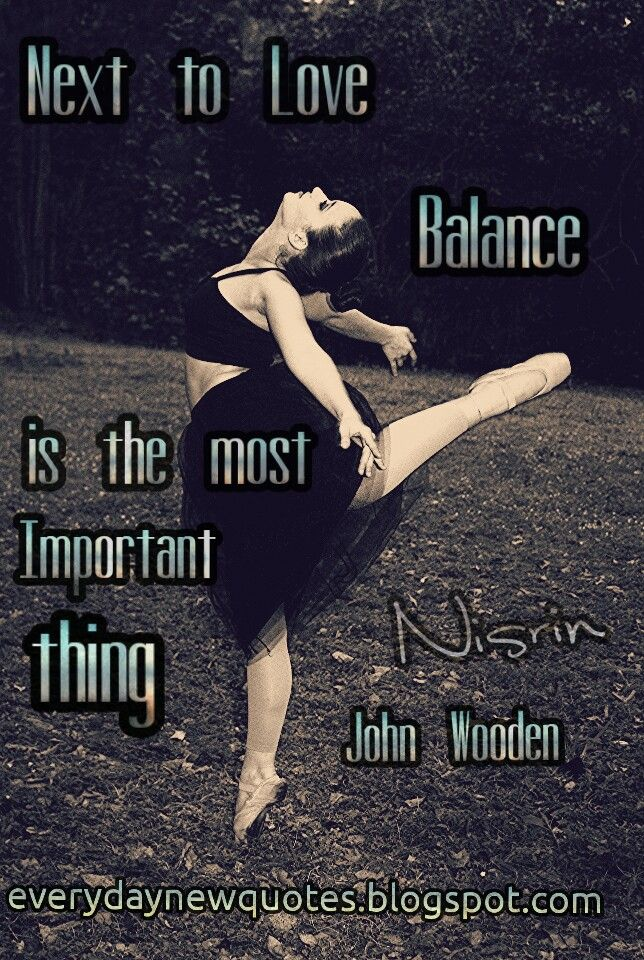 Next to love, balance is the most important thing. John Wooden   http://everydaynewquotes.blogspot.se/2015/10/balance-in-life.html?m=1  #balance #quotes #quote #quoteoftheday #lifequotes #art #life #love #balancequotes #important #order #rhythm #harmony #johnwooden #Monday #ballet #dancer